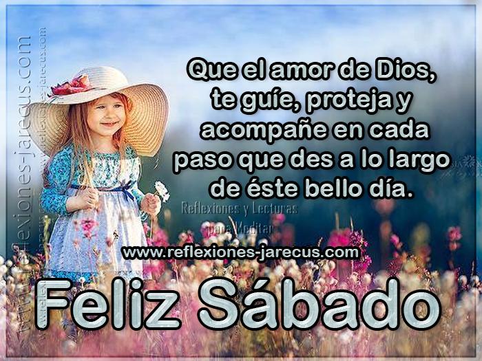 Que el amor de Dios, te guíe, proteja y acompañe en cada paso que des a lo largo de éste bello día. Feliz sábado