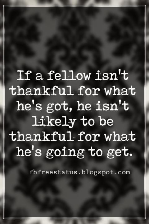 Inspiring Thanksgiving Quotes, If a fellow isn't thankful for what he's got, he isn't likely to be thankful for what he's going to get. Frank A. Clark