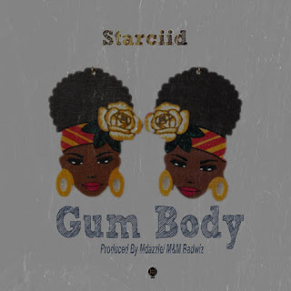 New Music:-Starciid-Gum Body-(prod by Mdazzle)