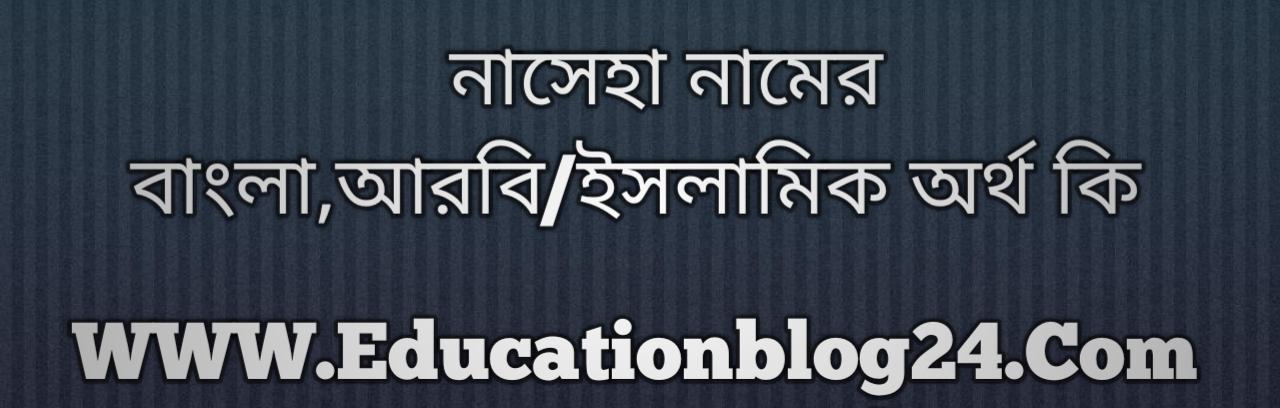 Naseha name meaning in Bengali, নাসেহা নামের অর্থ কি, নাসেহা নামের বাংলা অর্থ কি, নাসেহা নামের ইসলামিক অর্থ কি, নাসেহা কি ইসলামিক /আরবি নাম