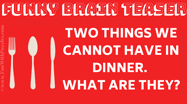 Two things we cannot have in dinner.  what are they?