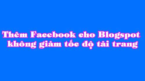 thêm Facebook cho blogspot không giảm tốc độ tải trang