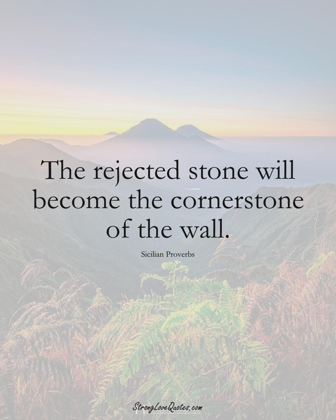 The rejected stone will become the cornerstone of the wall. (Sicilian Sayings);  #EuropeanSayings