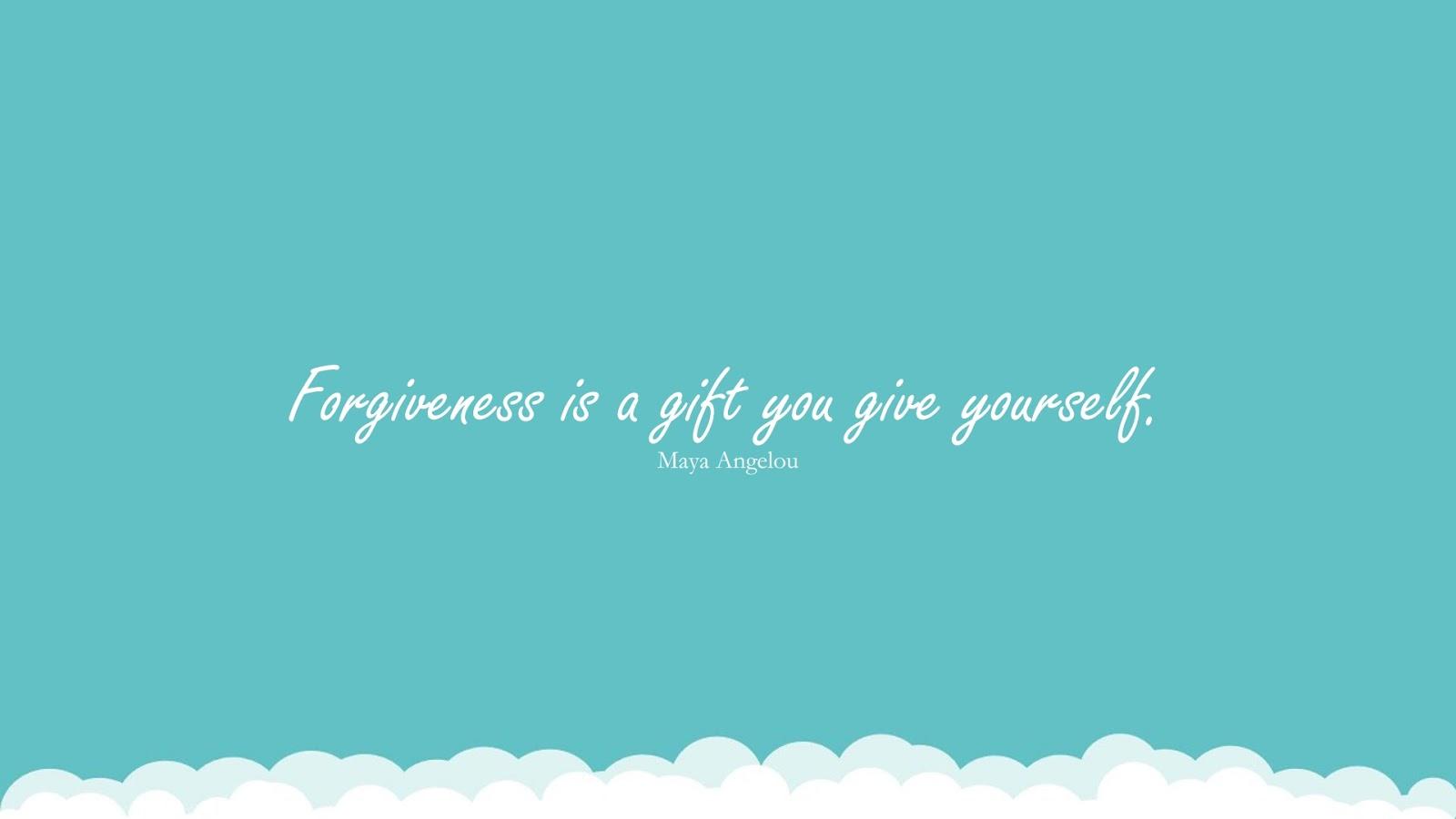 Forgiveness is a gift you give yourself. (Maya Angelou);  #MayaAngelouQuotesandSayings