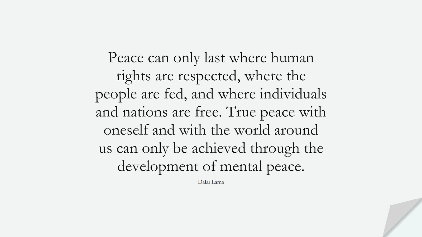 Peace can only last where human rights are respected, where the people are fed, and where individuals and nations are free. True peace with oneself and with the world around us can only be achieved through the development of mental peace. (Dalai Lama);  #HumanityQuotes