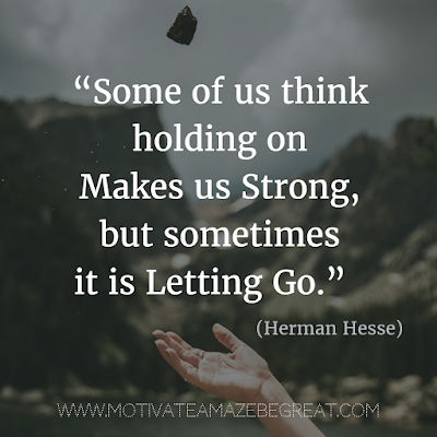 "55 Quotes About Moving On To Change Your Life For The Better: ""Some of us think holding on makes us strong, but sometimes it is letting go."" - Herman Hesse"