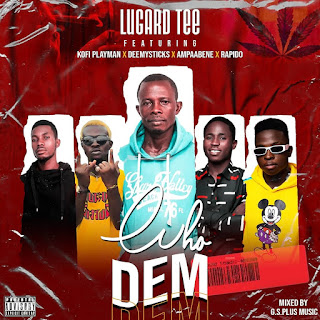 Lugard Tee – Who Dem (feat Kofi Playman x DeeMysticks x Ampaabene x Rapido) (Mixed by Khendi Beatz)