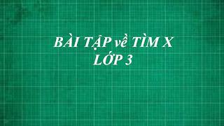 Tổng hợp các dạng bài tập toán về TÌM X cơ bản đến nâng cao lớp 3