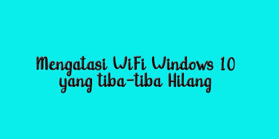 Mengatasi WiFi Windows 10 yang tiba-tiba Hilang