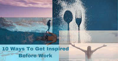 10 Ways To Get Inspiration Before Work: