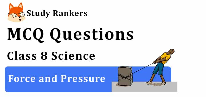 MCQ Questions for Class 8 Science: Ch 11 Force and Pressure