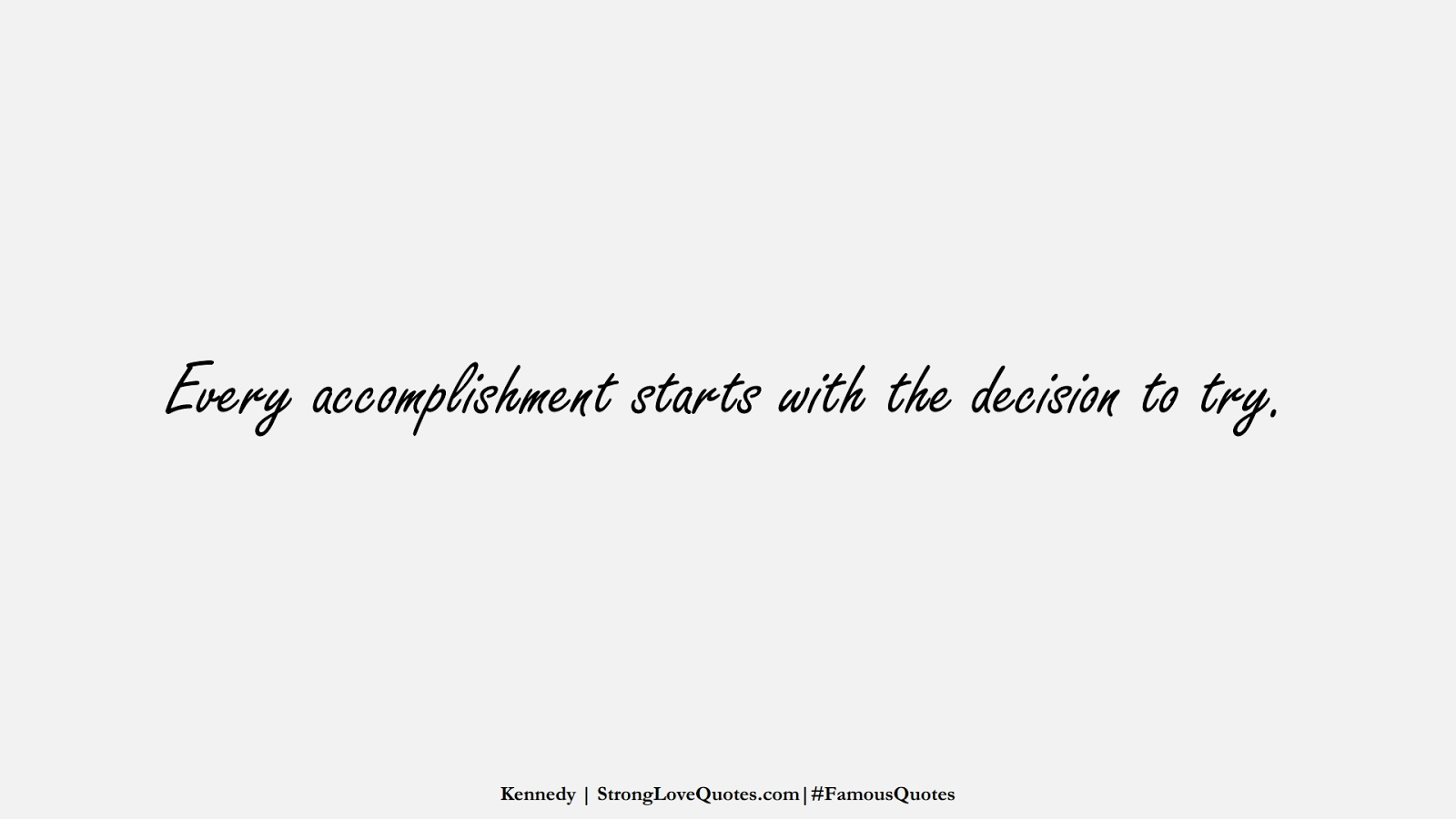 Every accomplishment starts with the decision to try. (Kennedy);  #FamousQuotes