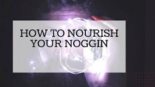How to Nourish Your Noggin