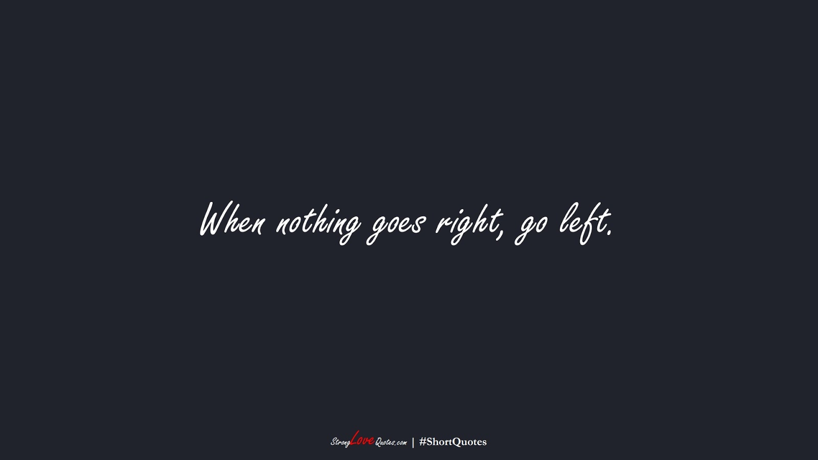 When nothing goes right, go left.FALSE