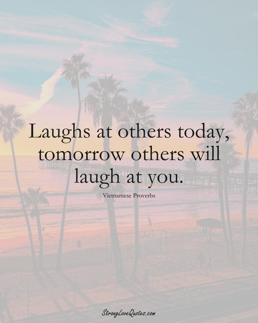 Laughs at others today, tomorrow others will laugh at you. (Vietnamese Sayings);  #AsianSayings