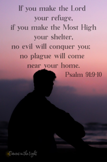 If you make the Lord your refuge, if you make the Most High your shelter, no evil will conquer you; no plague will come near your home.
