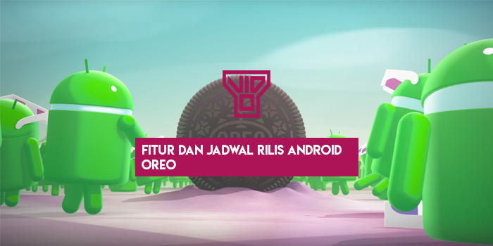 Fitur Dan Jadwal Rilis Android Oreo