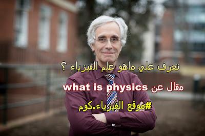 تعرف علي ماهو علم الفيزياء ؟ - what is physics