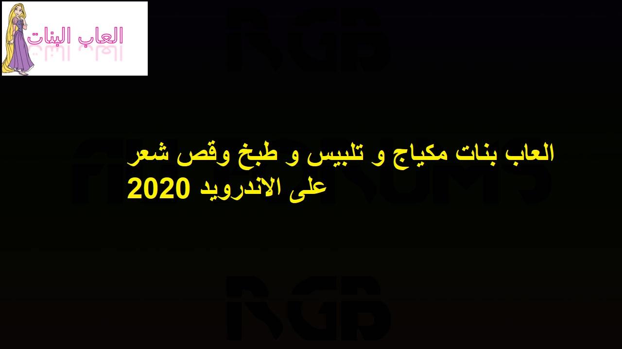 العاب بنات مكياج و تلبيس و طبخ وقص شعر على الاندرويد 2020