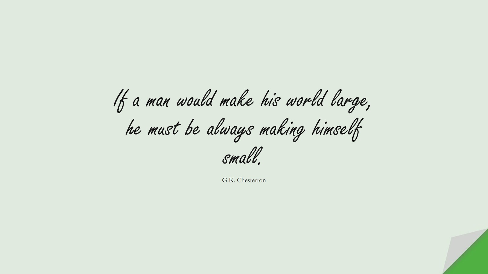 If a man would make his world large, he must be always making himself small. (G.K. Chesterton);  #SelfEsteemQuotes