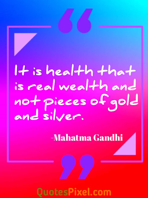 """It is health that is real wealth and not pieces of gold and silver.""-Mahatma Gandhi"