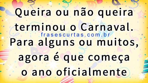 Queira ou não queira terminou o Carnaval. Para alguns ou muitos, agora é que começa o ano oficialmente