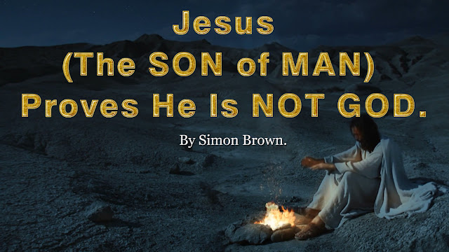 Jesus the SON of MAN proves He is not GOD. By Simon Brown.