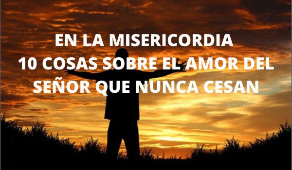EN LA MISERICORDIA 10 COSAS SOBRE EL AMOR DEL SEÑOR QUE NUNCA CESAN