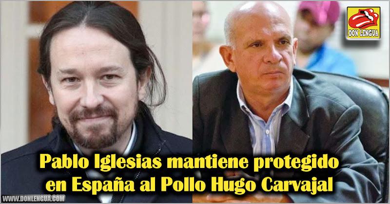 Pablo Iglesias mantiene protegido en España al Pollo Hugo Carvajal