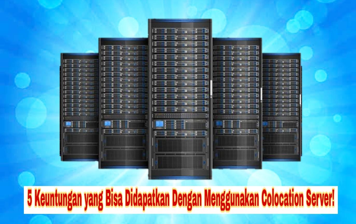 5 Keuntungan yang Bisa Didapatkan Dengan Menggunakan Colocation Server!