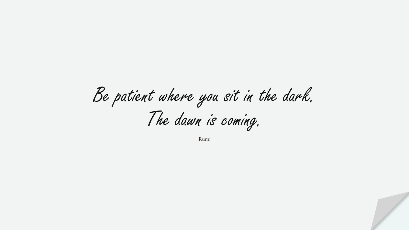 Be patient where you sit in the dark. The dawn is coming. (Rumi);  #RumiQuotes