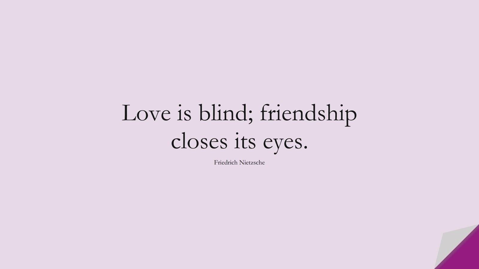 Love is blind; friendship closes its eyes. (Friedrich Nietzsche);  #ShortQuotes