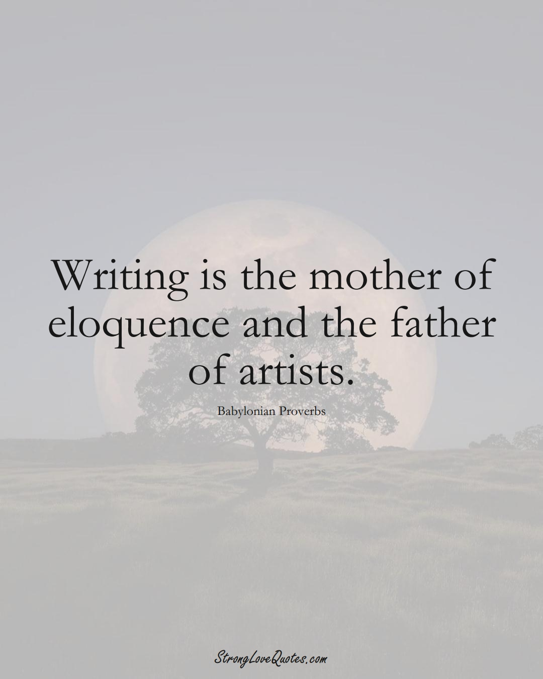 Writing is the mother of eloquence and the father of artists. (Babylonian Sayings);  #aVarietyofCulturesSayings