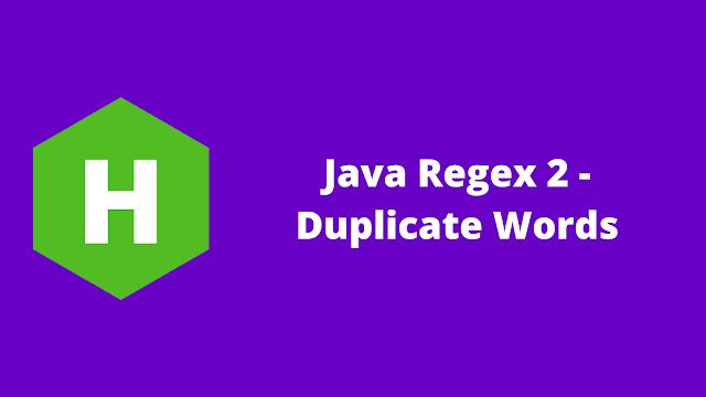 HackerRank Java Regex 2 - Duplicate Words problem solution