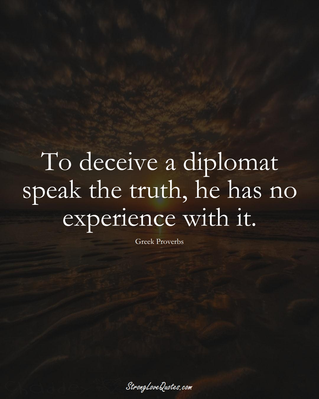 To deceive a diplomat speak the truth, he has no experience with it. (Greek Sayings);  #EuropeanSayings