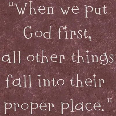 When we put God first, all other things fall into their proper place.