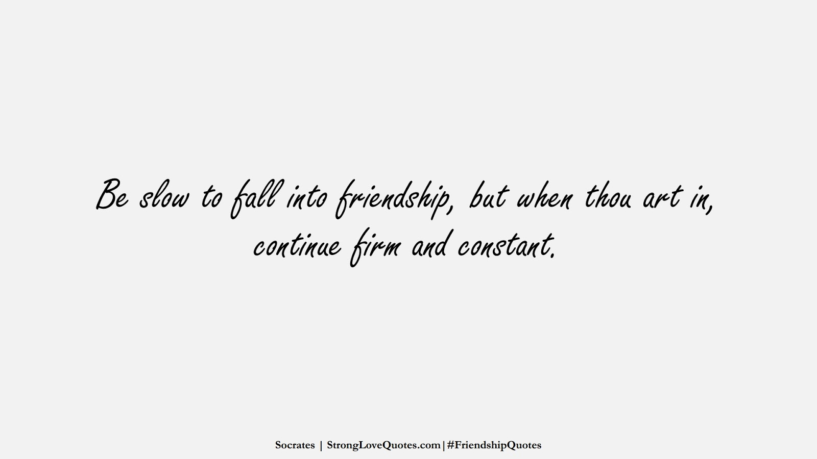 Be slow to fall into friendship, but when thou art in, continue firm and constant. (Socrates);  #FriendshipQuotes