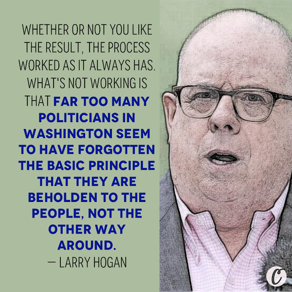 Whether or not you like the result, the process worked as it always has. What's not working is that far too many politicians in Washington seem to have forgotten the basic principle that they are beholden to the people, not the other way around. — Maryland Gov. Larry Hogan, a Republican