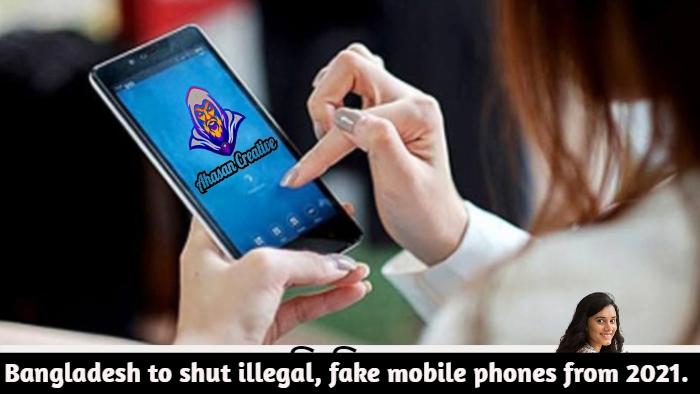 Bangladesh to shut illegal, fake mobile phones from 2021.