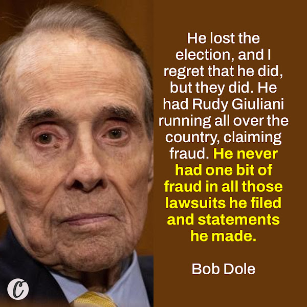 He lost the election, and I regret that he did, but they did. He had Rudy Giuliani running all over the country, claiming fraud. He never had one bit of fraud in all those lawsuits he filed and statements he made. — Bob Dole, longtime US senator from Kansas and 1996 Republican presidential nominee