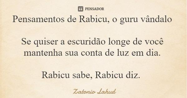 Pensamentos de Rabicu, o guru vândalo  Se quiser a escuridão longe de você mantenha sua conta de luz em dia.  Rabicu sabe, Rabicu diz.  Zatonio Lahud