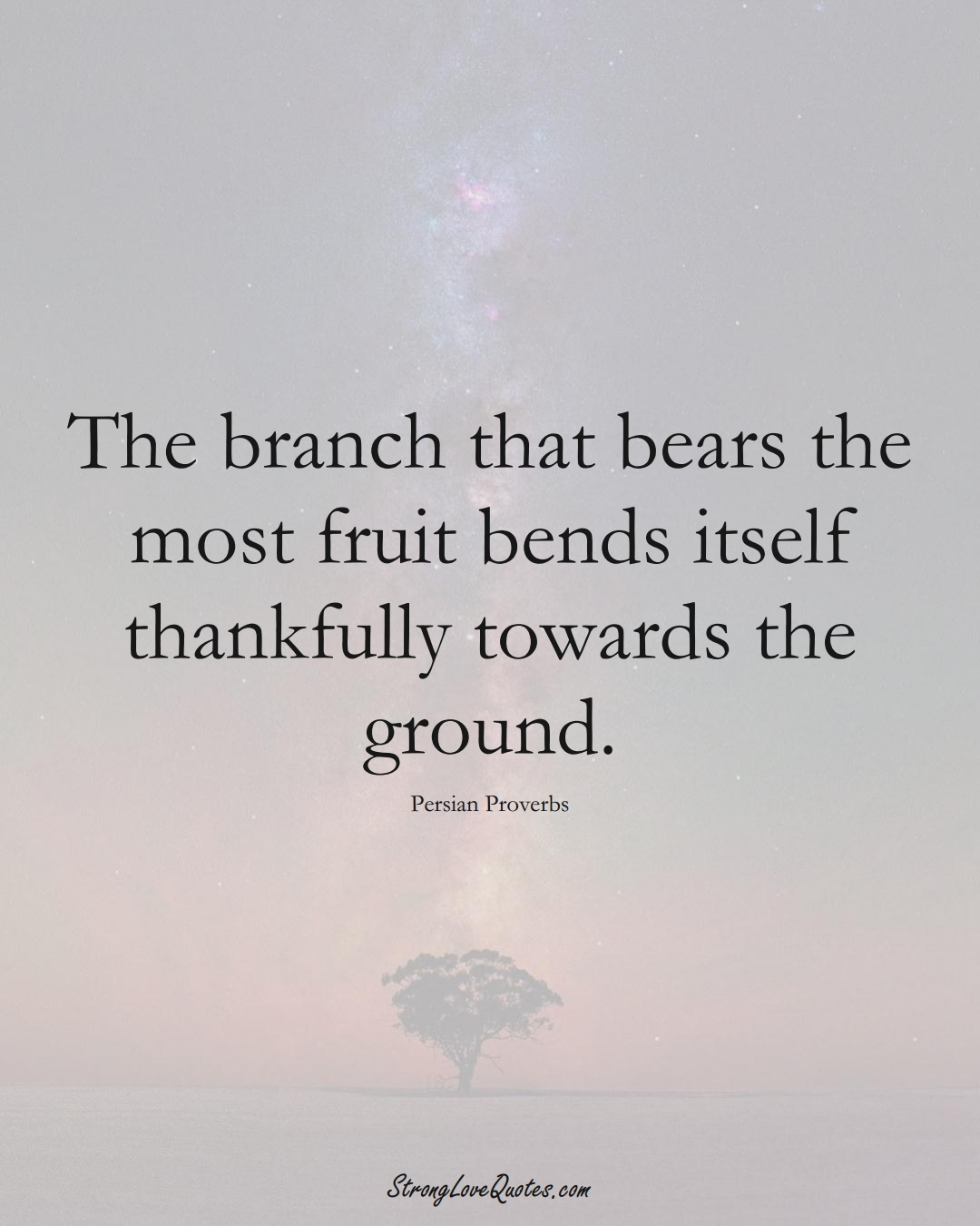 The branch that bears the most fruit bends itself thankfully towards the ground. (Persian Sayings);  #aVarietyofCulturesSayings