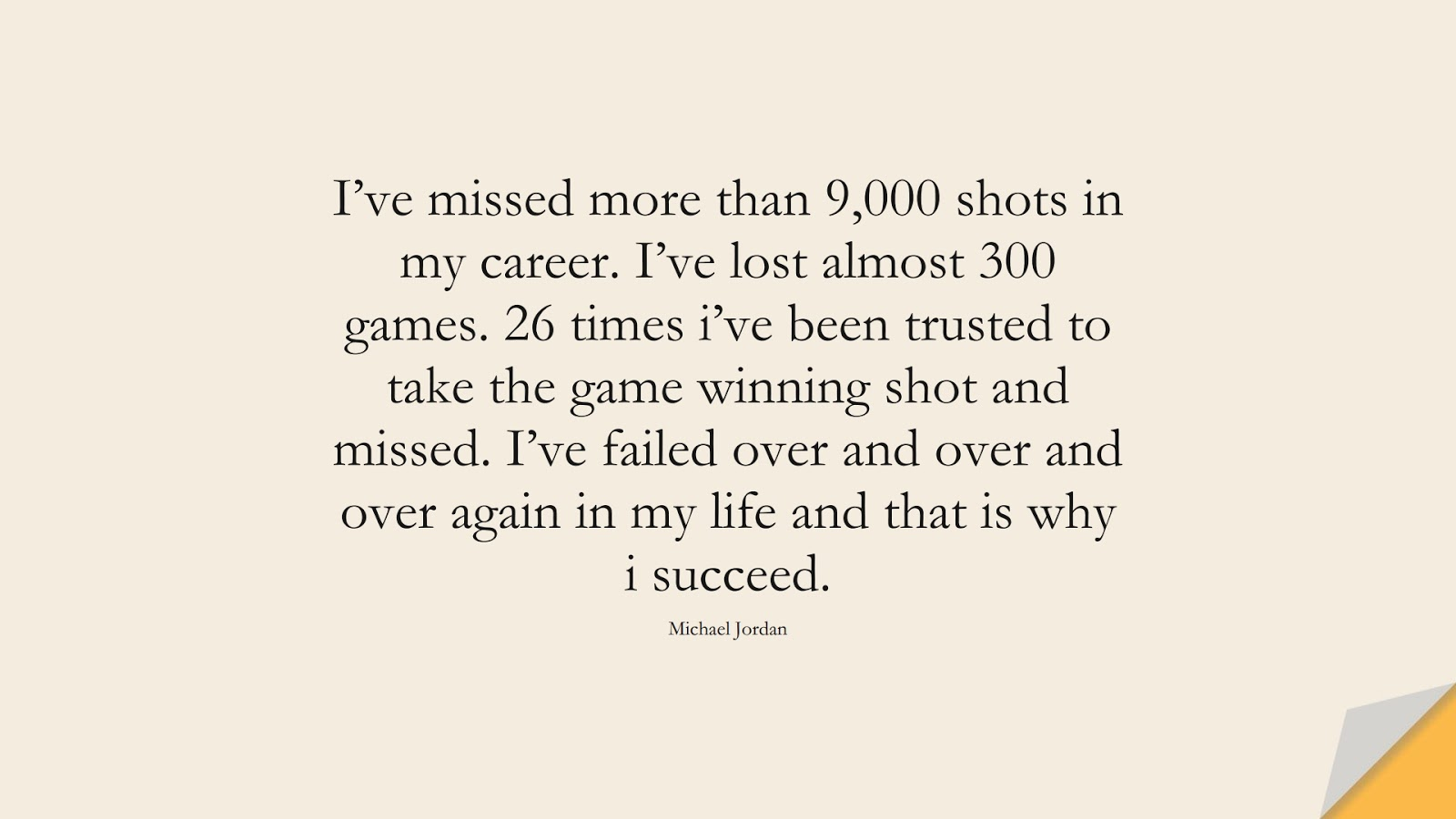 I've missed more than 9,000 shots in my career. I've lost almost 300 games. 26 times i've been trusted to take the game winning shot and missed. I've failed over and over and over again in my life and that is why i succeed. (Michael Jordan);  #SuccessQuotes