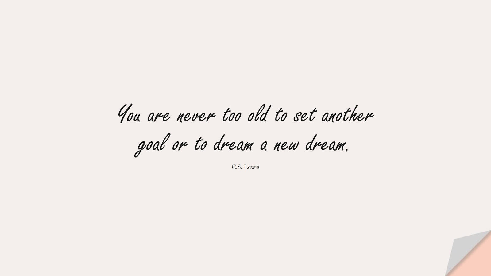 You are never too old to set another goal or to dream a new dream. (C.S. Lewis);  #PositiveQuotes