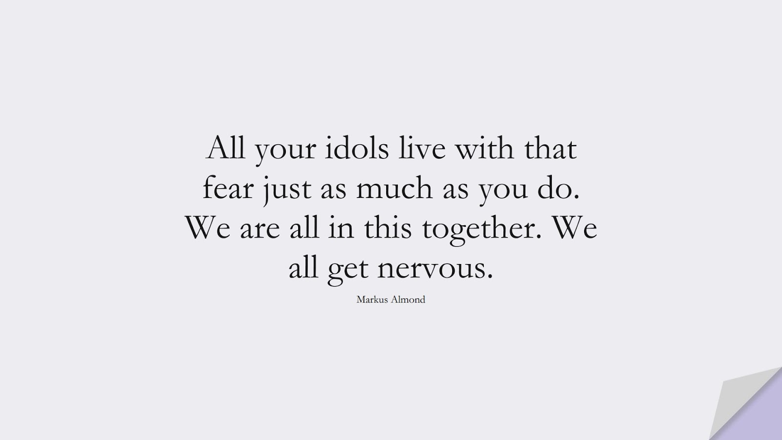 All your idols live with that fear just as much as you do. We are all in this together. We all get nervous. (Markus Almond);  #FearQuotes