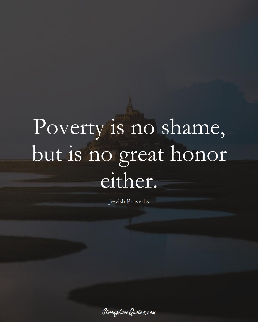 Poverty is no shame, but is no great honor either. (Jewish Sayings);  #aVarietyofCulturesSayings