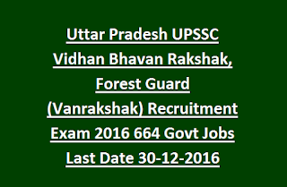 Uttar Pradesh UPSSC Vidhan Bhavan Rakshak, Forest Guard (Vanrakshak) Recruitment Exam 2016 664 Govt Jobs Last Date 30-12-2016