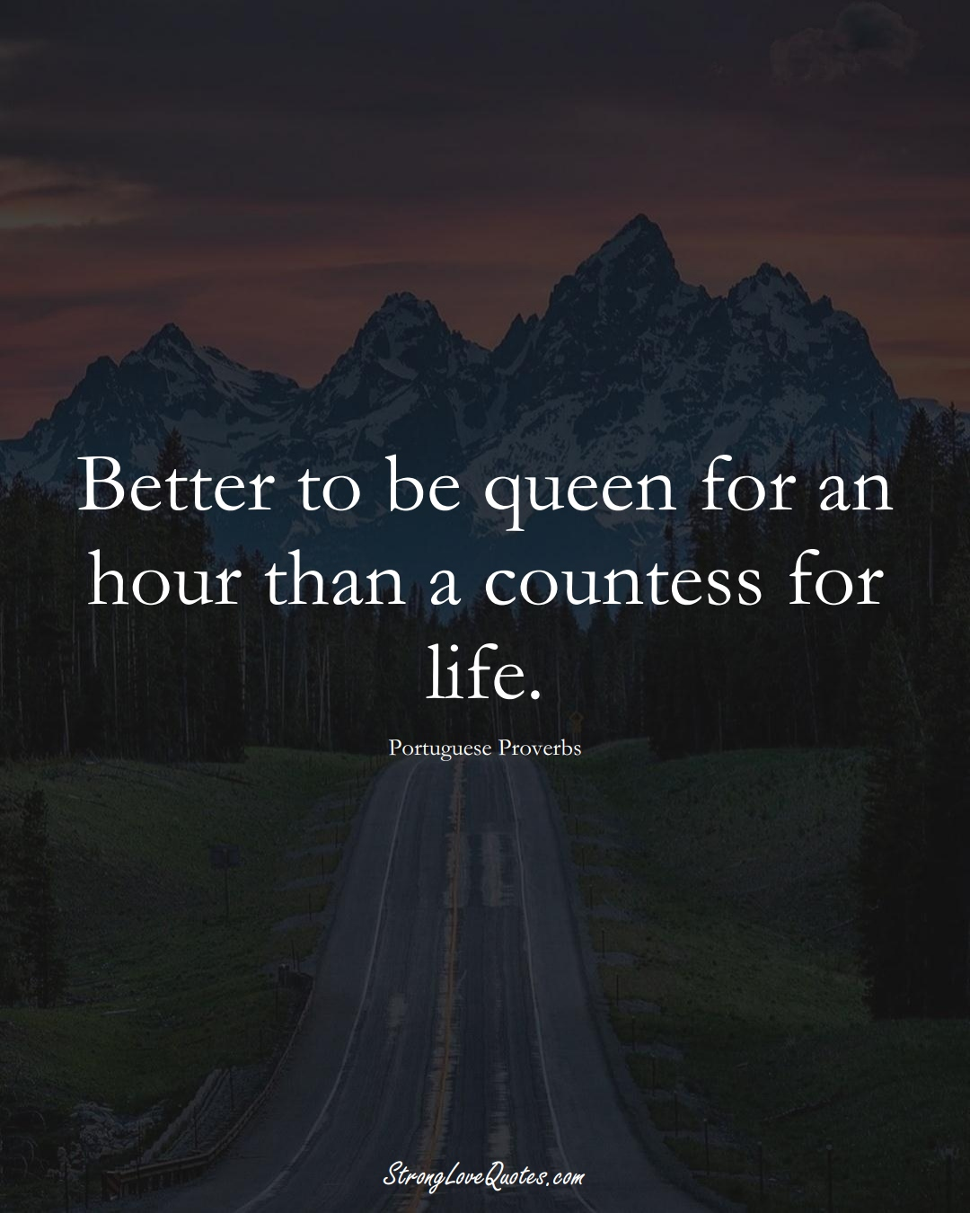 Better to be queen for an hour than a countess for life. (Portuguese Sayings);  #EuropeanSayings