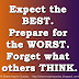 Expect the BEST. Prepare for the WORST. Forget what others THINK.