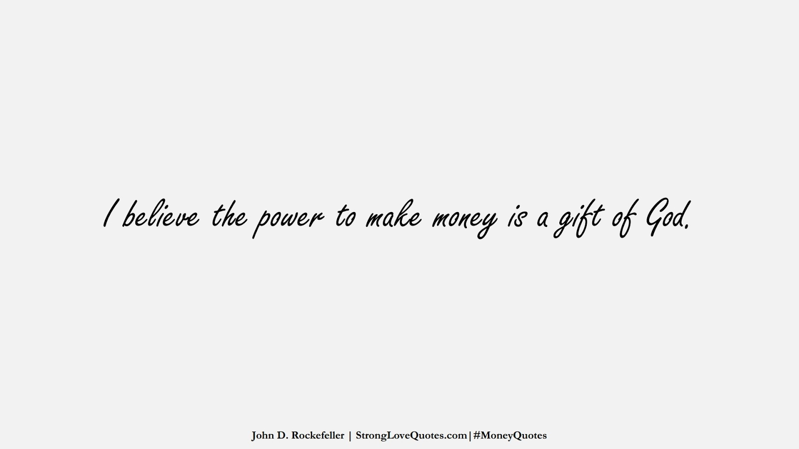 I believe the power to make money is a gift of God. (John D. Rockefeller);  #MoneyQuotes